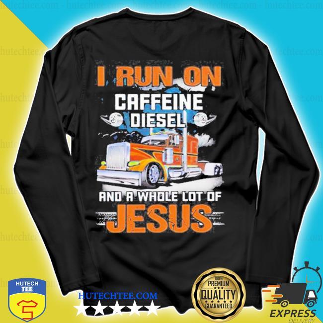 Trucker I run on caffeine diesel and a whole lot of Jesus s longsleeve