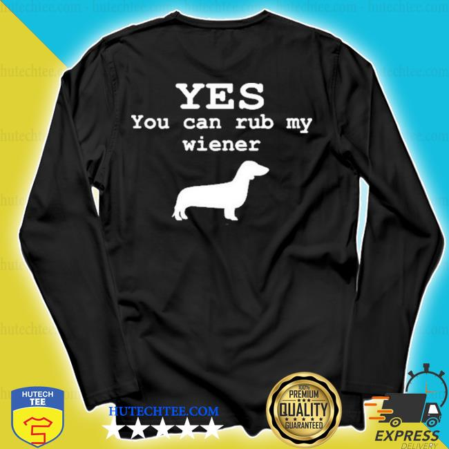 Yes you can rub my weiner s longsleeve