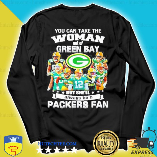 You can take the woman out of green but shell always be a Packers fan s longsleeve