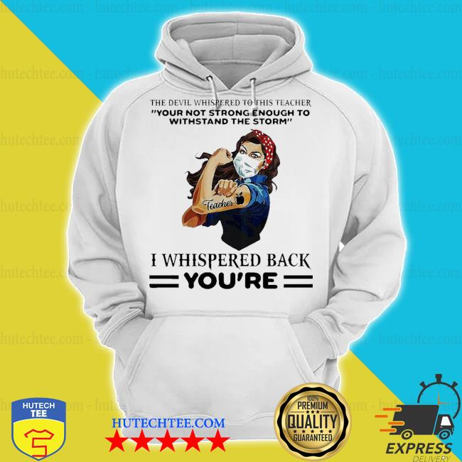 Top the devil whispered to this teacher your not strong enough to withstand the storm I whispered back you're s hoodie