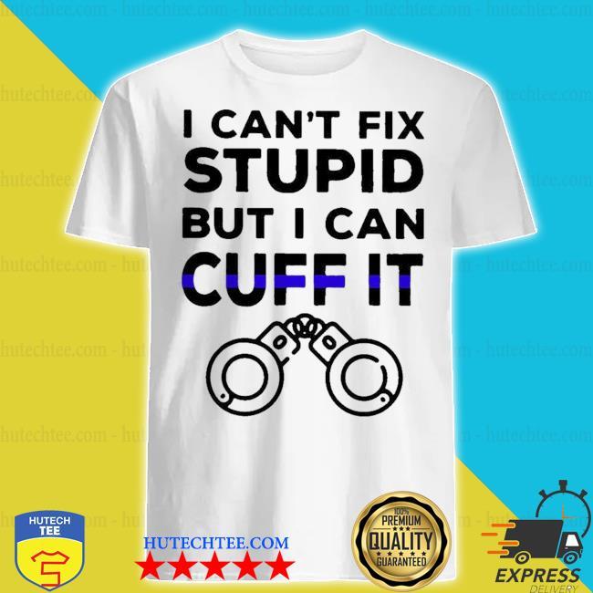 I can't fix stupid but I can cuff it shirt