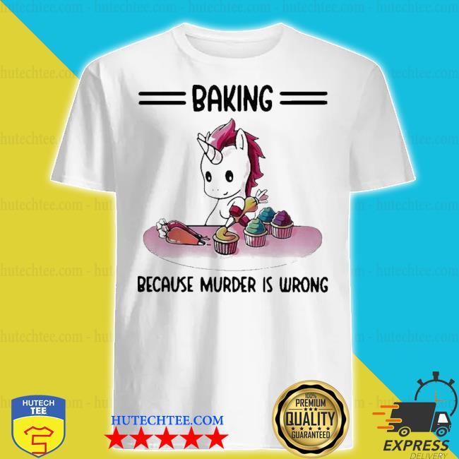 Top unicorn baking because murder is wrong shirt