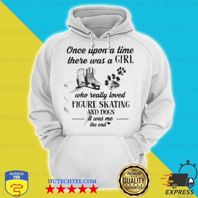 Once upon a time there was a girl who really loved figure and dogs paw it was me the end s hoodie