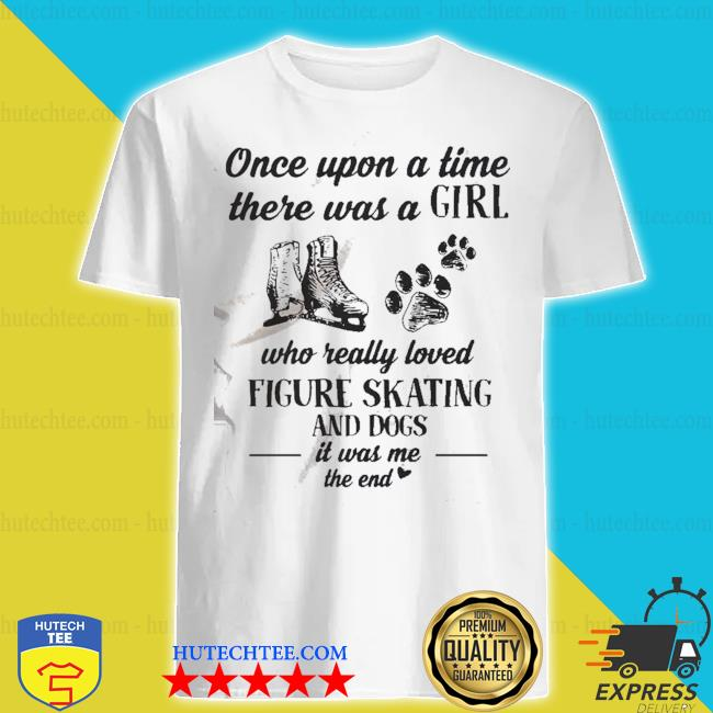 Once upon a time there was a girl who really loved figure and dogs paw it was me the end shirt