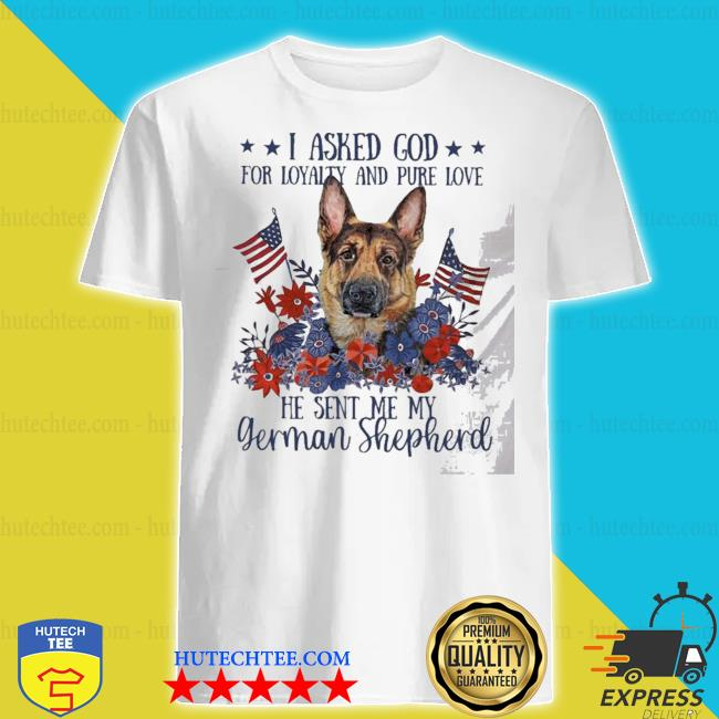 I asked god for loyalty and pure love german Shepherd shirt