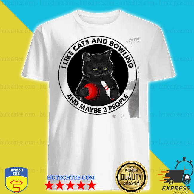 I like cats and bowling and maybe 3 people shirt