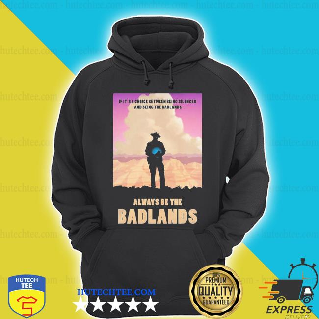 Always be the badlands it's choice s hoodie