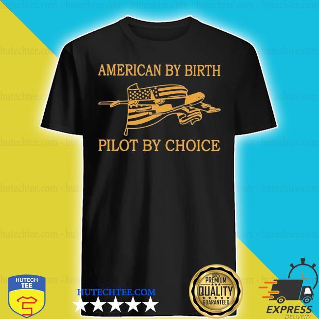 American by birth pilot by choice shirt