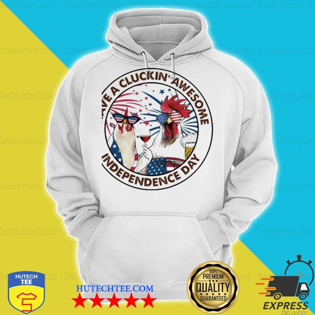 Chicken have a cluckin' awesome independence day s hoodie