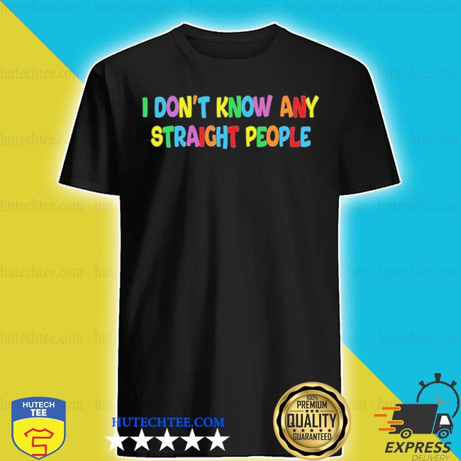 I don't know any straight people shirt