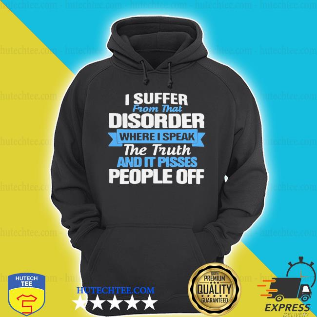 I suffer from that disorder where I speak the truth and it pisses people off s hoodie