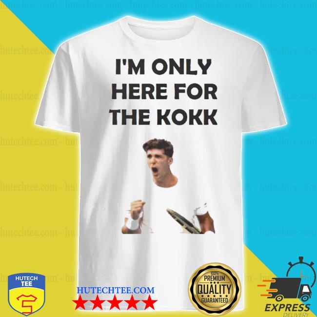 I'm only here for the kokk shirt