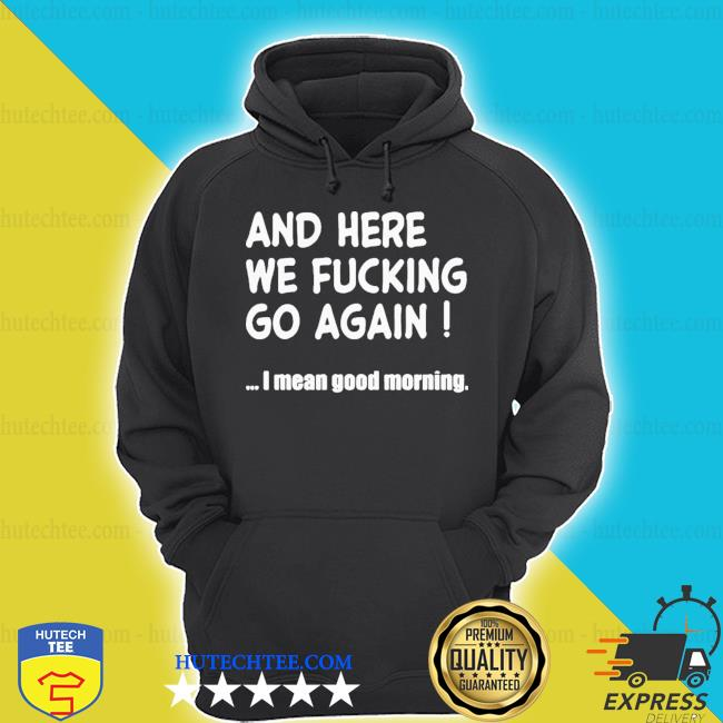 Top and here we fucking go again I mean good morning s hoodie