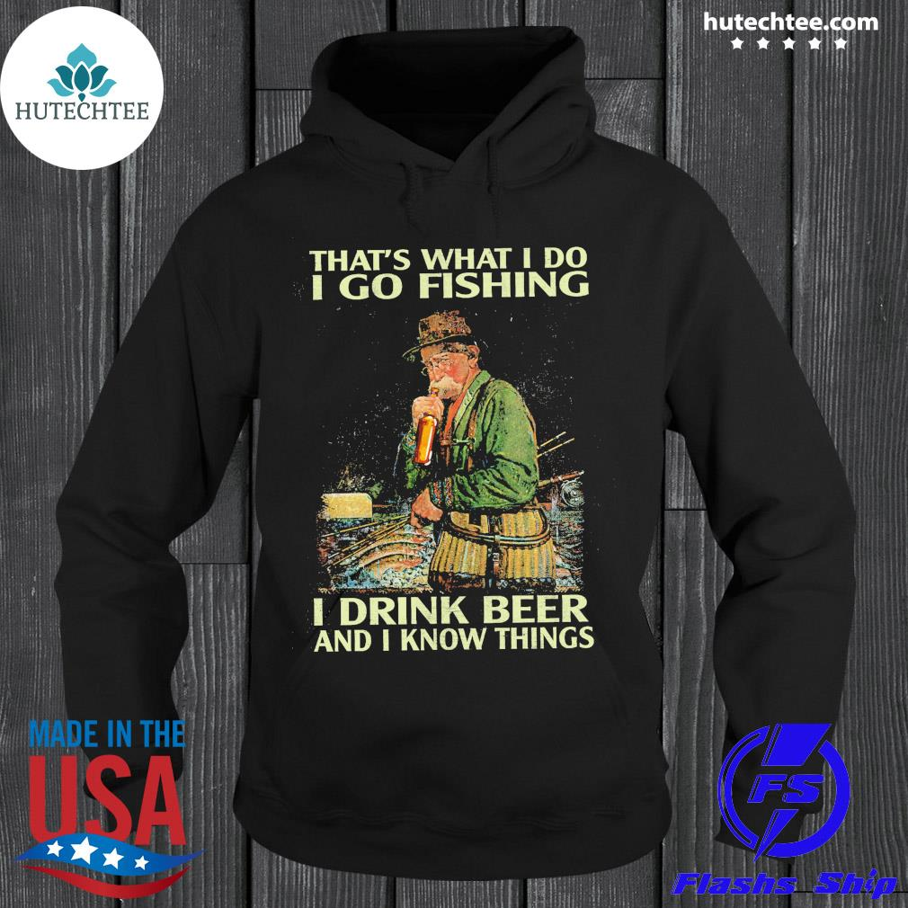 Official that's what i do i go fishing i drink beer and i know things s hoodie