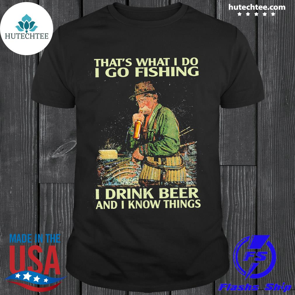 Official that's what i do i go fishing i drink beer and i know things shirt
