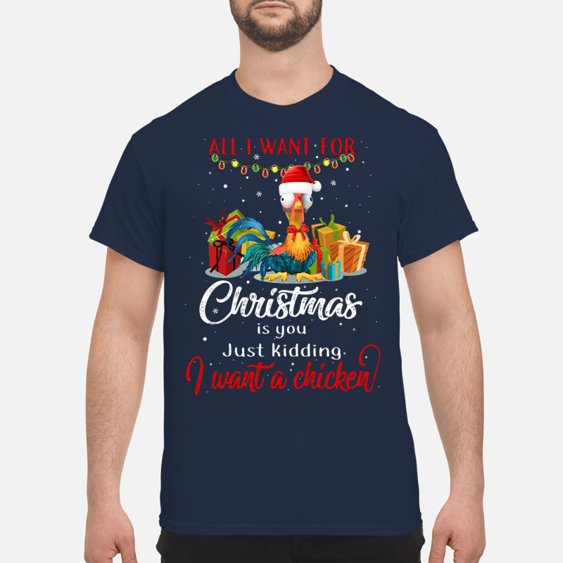 All I need for christmas is you just kidding I want a chicken shirt
