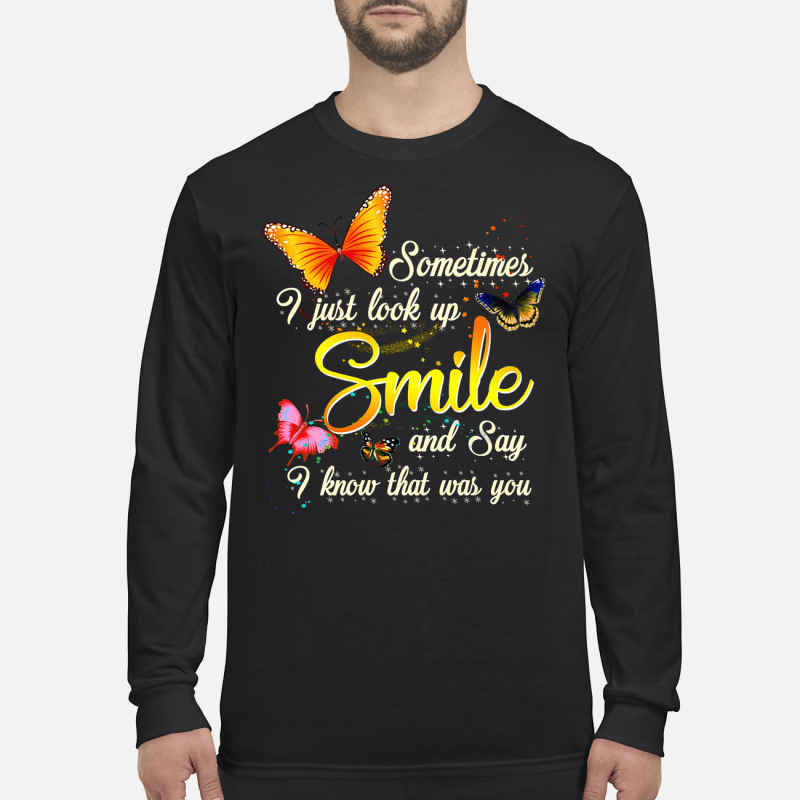 Butterfly Sometimes I just look up smile and say I know that was you shirt long sleeved