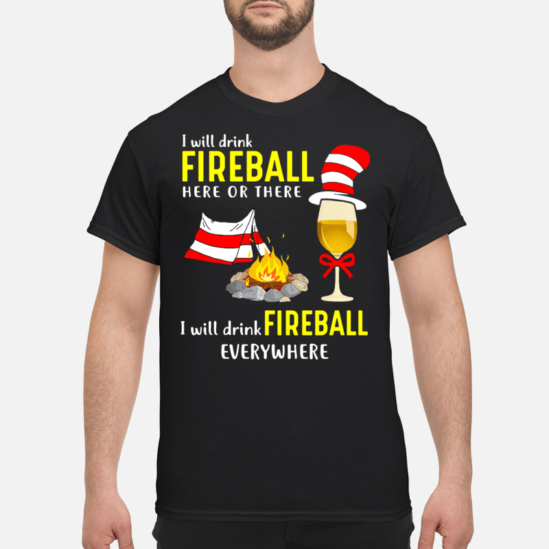 Dr Seuss_ I will drink fireball here or there I will drink fireball everywhere shirt