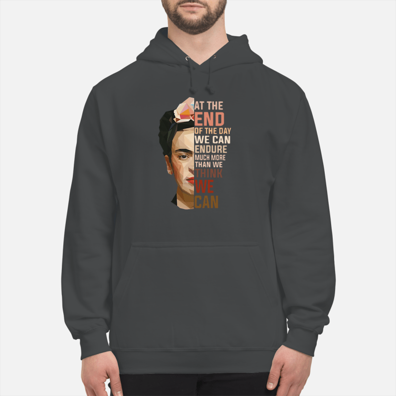 Frida Kahlo at the end of the day we can endure much more than we think we can shirt unisex hoodie