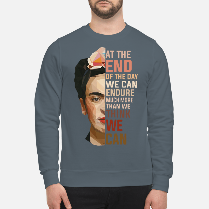 Frida Kahlo at the end of the day we can endure much more than we think we can sweartshirt