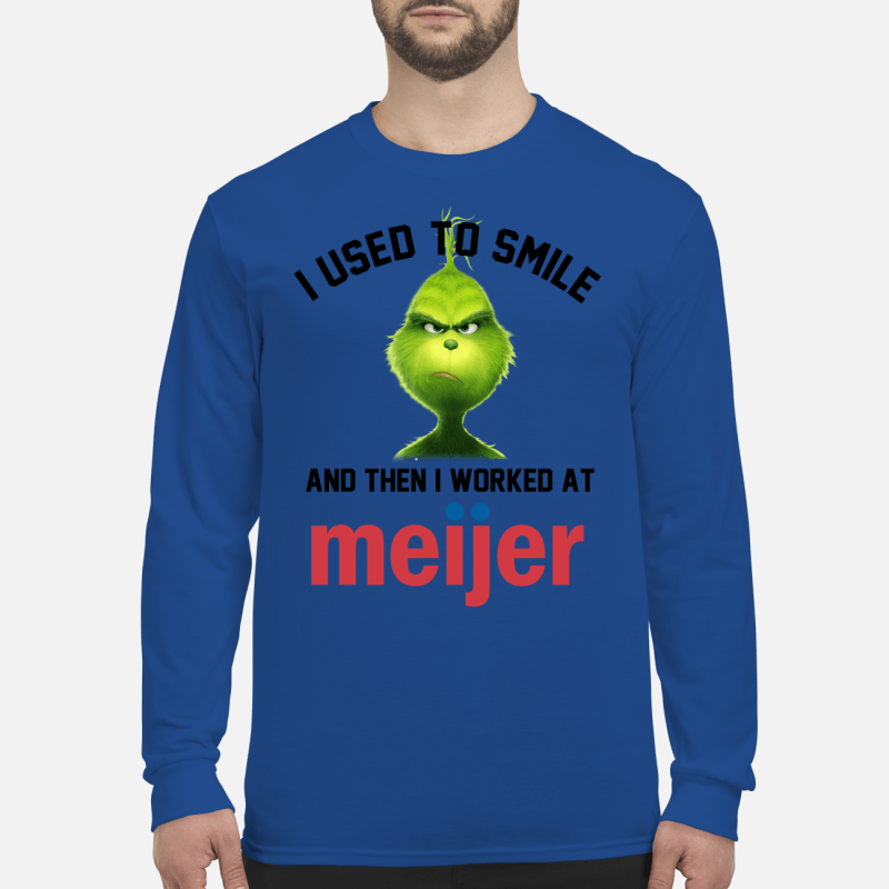 Grinch I Use to smile and then I worked at Meijer shirt long sleeved