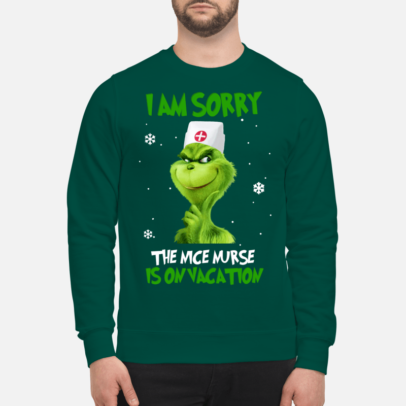 Grinch I am sorry the nice nurse is on vacation sweartshirt