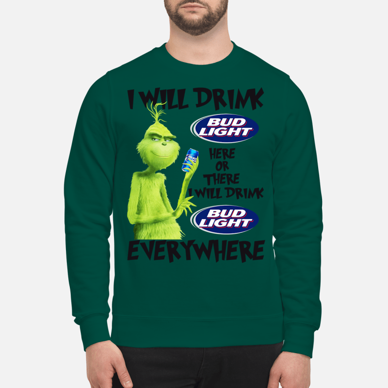 Grinch I will drink bud light here or there everywhere sweartshirt