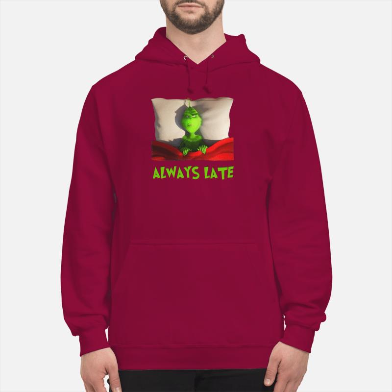 Grinch always late shirt unisex hoodie