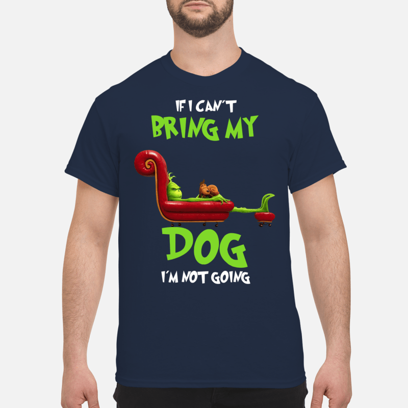 Grinch and Max If I can't bring my dog I'm not going shirt