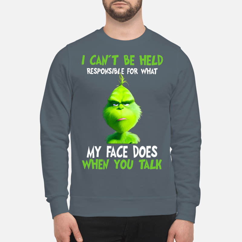 I can't be held responsible for what my face does when you talk Grinch sweartshirt