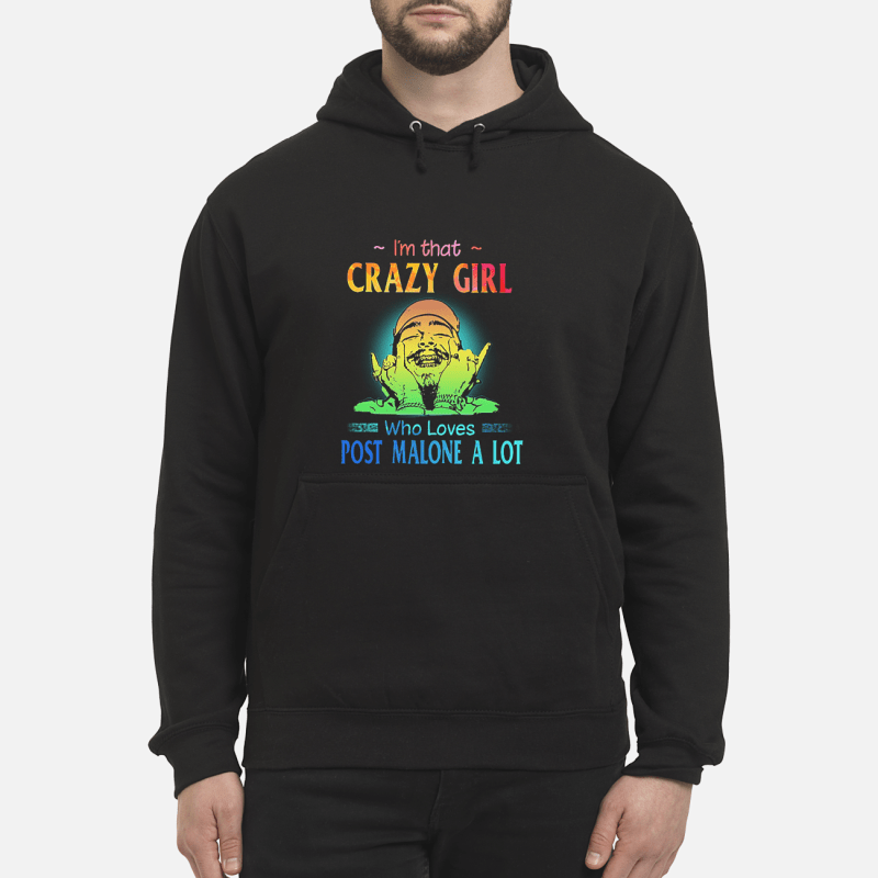I'm that crazy girl who loves Post Malone a lot shirt unisex hoodie