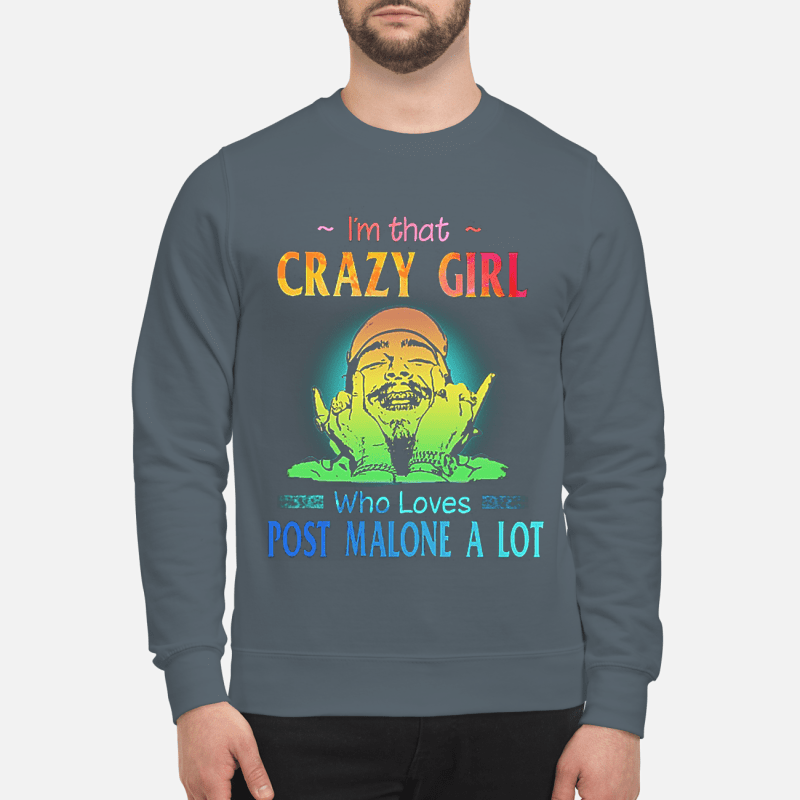I'm that crazy girl who loves Post Malone a lot sweartshirt