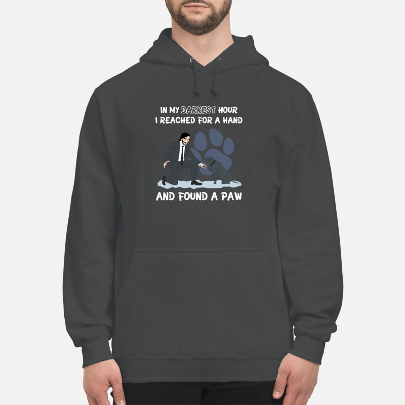 John Wick in my darkest hour I reached for a hand and found a paw dog shirt unisex hoodie