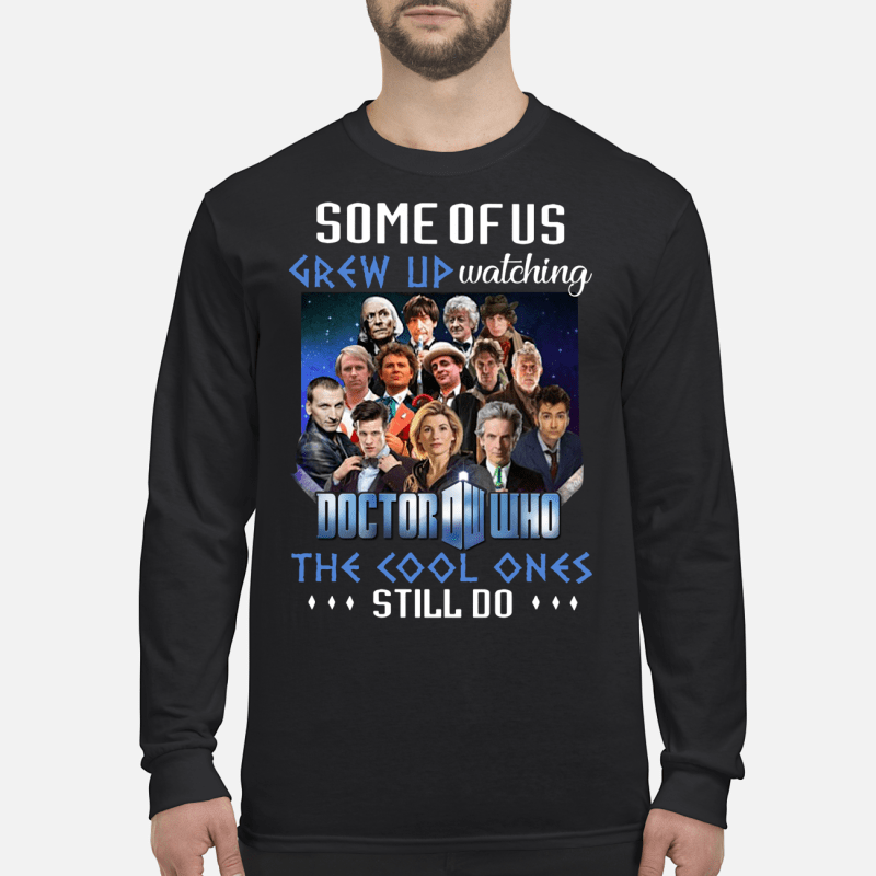 Some of us grew up watching Doctor Who the cool ones still do shirt long sleeved
