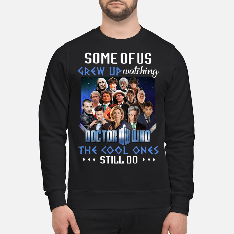 Some of us grew up watching Doctor Who the cool ones still do sweartshirt