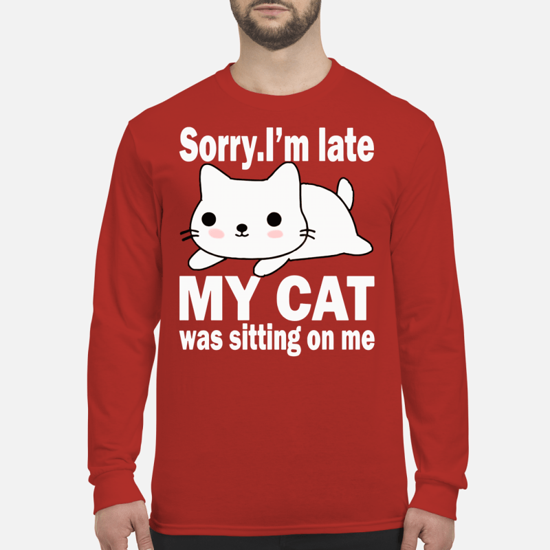 Sorry I'm late my cat was sitting on me shirt long sleeved