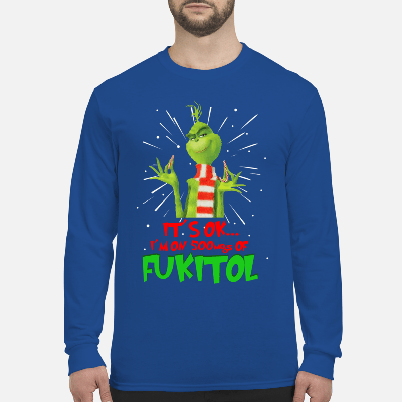 The Grinch it's ok I'm on 500mgs of fukitol shirt long sleeved