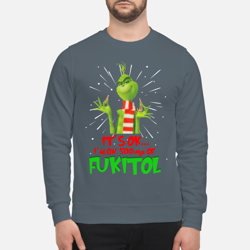 The Grinch it's ok I'm on 500mgs of fukitol sweartshirt