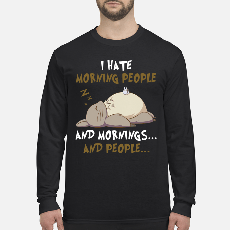 Totoro I hate morning people and mornings and people shirt long sleeved