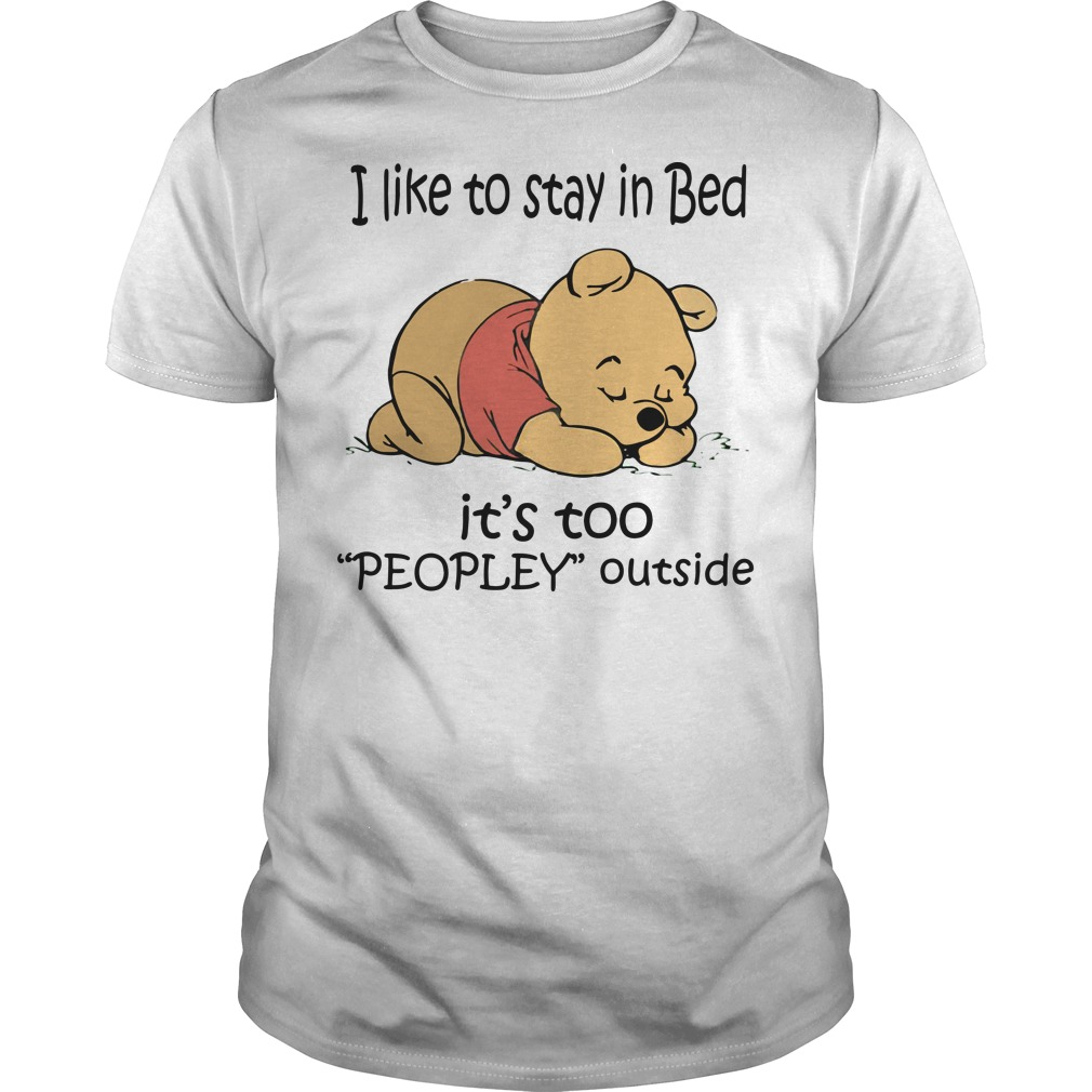 Winnie the Pooh I like to stay in bed it's too peopley outside shirt