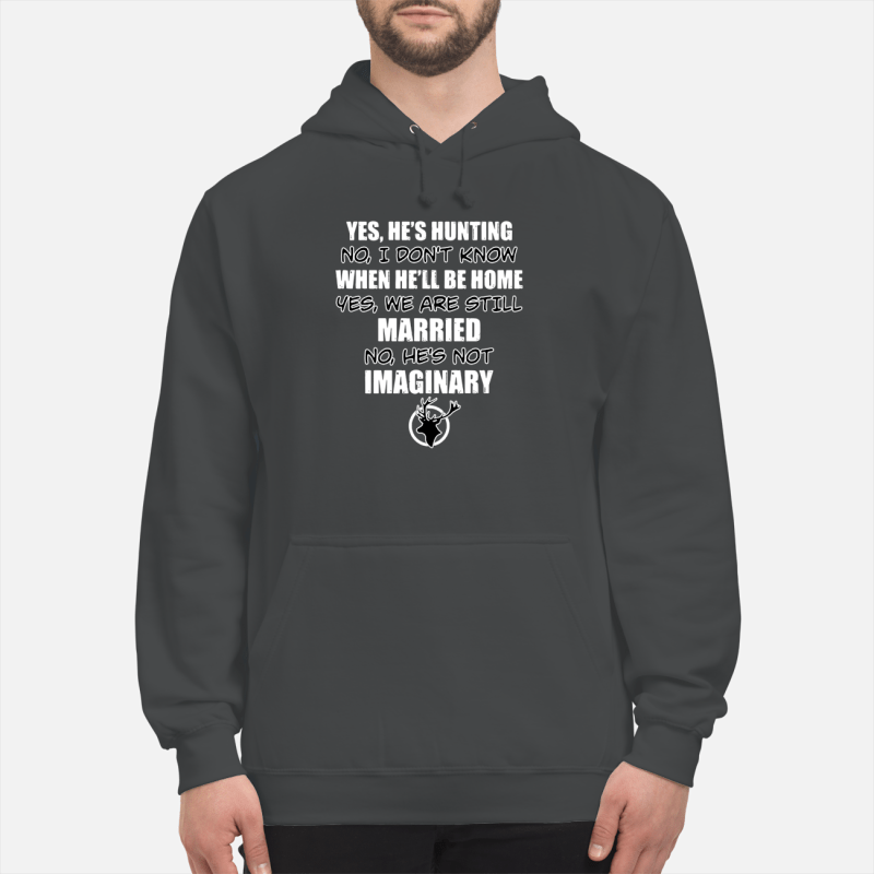 Yes he's hunting no I don't know when he'll be home yes we are still married shirt unisex hoodie