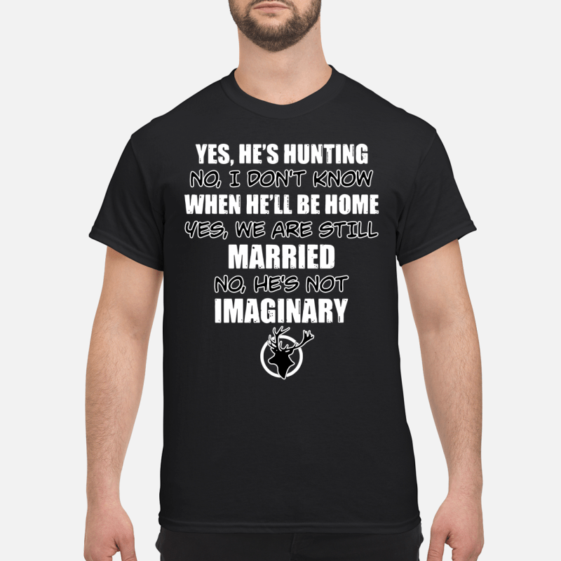 Yes he's hunting no I don't know when he'll be home yes we are still married shirt