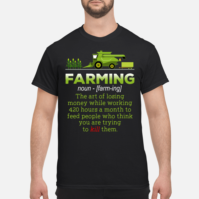 Farming The Art Of Losing Money While Working 420 Hours A Month shirt