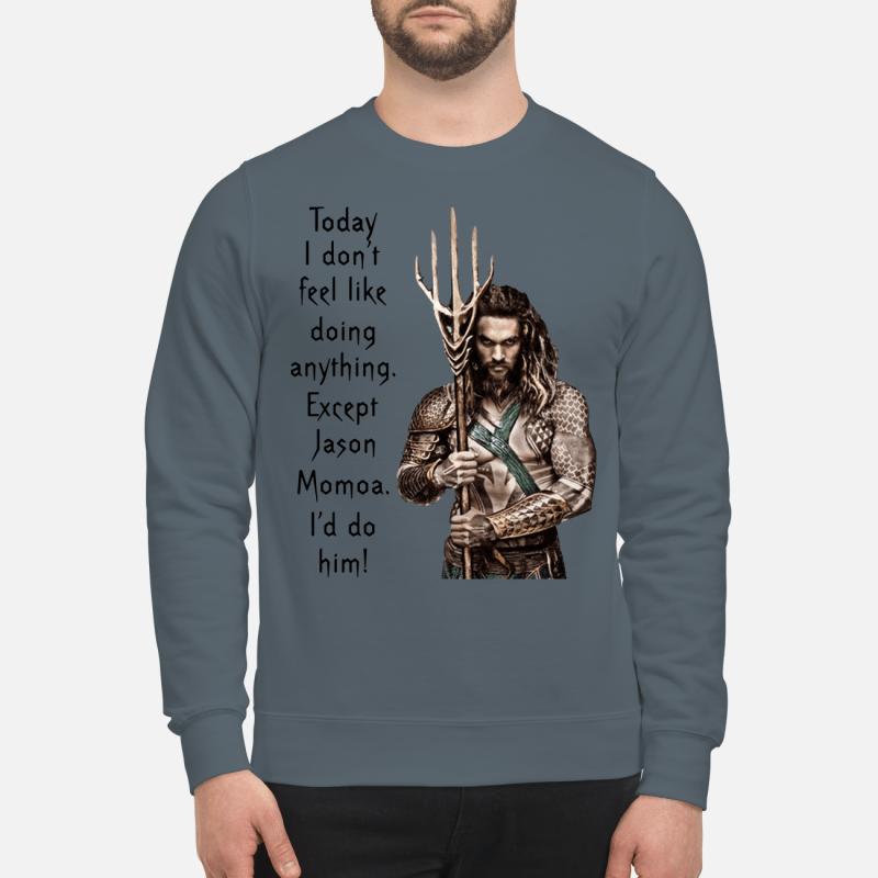 Aquaman Today i don't feel like doing anything except Jason Momoa i'd do him sweatshirt