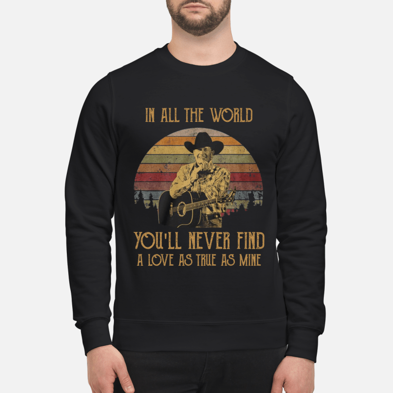 George Strait in all the world you will never find a love sweatshirt