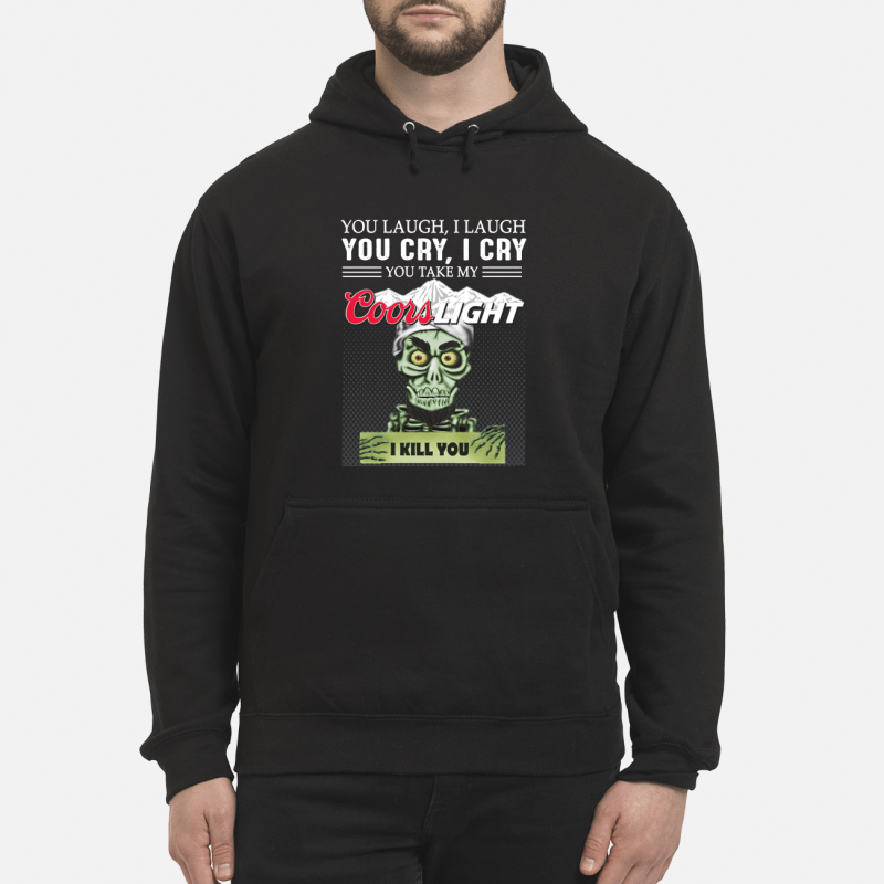You laugh I laugh you cry I cry you take my Coors Light I kill you kid hoodie
