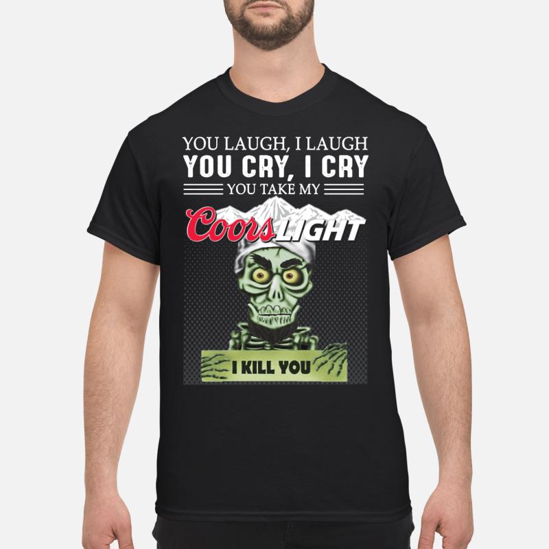 You laugh I laugh you cry I cry you take my Coors Light I kill you kid shirt
