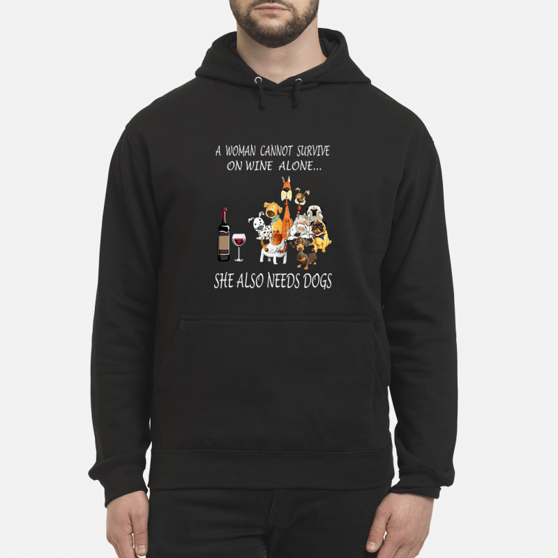 A Woman Cannot Survive On Wine Alone, She Also Needs Dogs hoodie