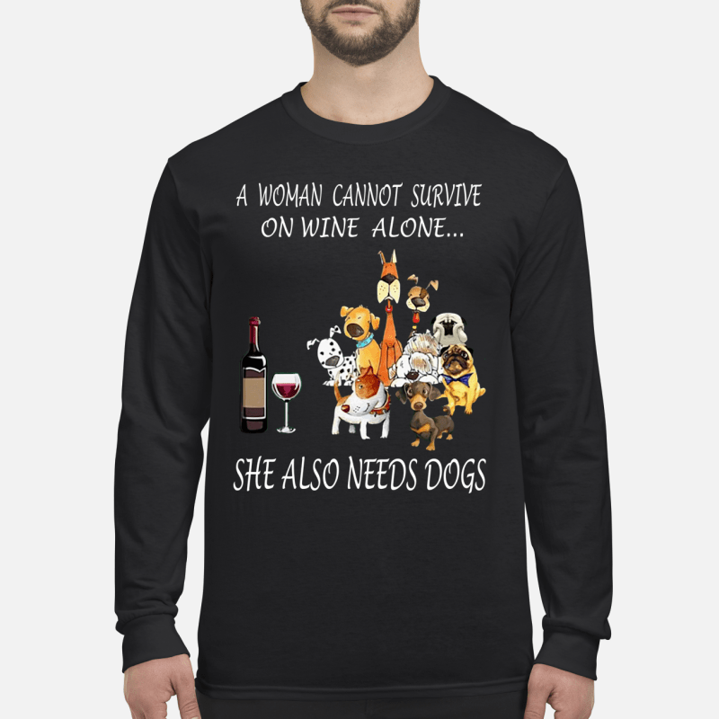 A Woman Cannot Survive On Wine Alone, She Also Needs Dogs long sleeved