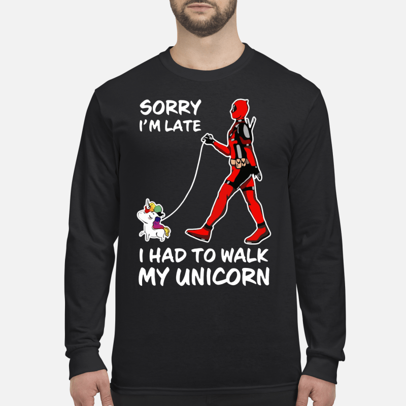 Deadpool Sorry I'm Late I Had To Walk My Unicorn Long sleeved